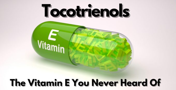 Tocotrienols: The Best Vitamin E For Your Health